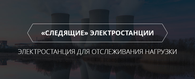"""""""Следящие"""" электростанции - что это? Электростанции для отслеживания нагрузки."""